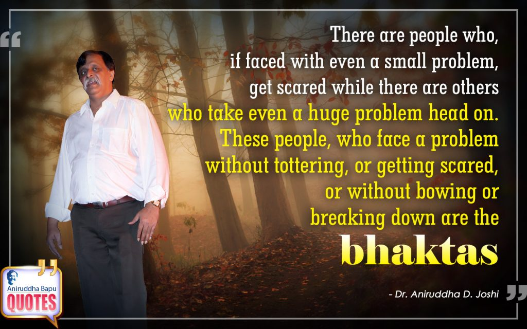 Quote by Dr. Aniruddha Joshi Aniruddha Bapu on Bhaktas, scared, tottering, problem, breaking down, people, Aniruddha Bapu in photo large size