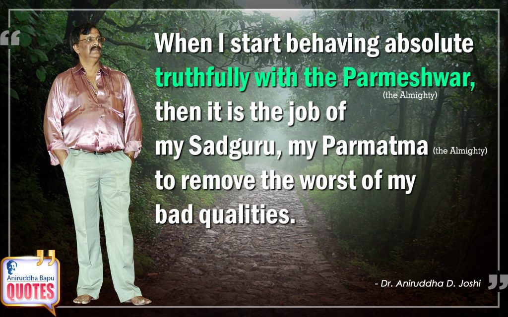 Quote by Dr. Aniruddha Joshi Aniruddha Bapu on Parmeshwar, behaving truthfully, Sadguru, the Almighty, Parmeshwar, bad qualities, Life, Bapu Quotes in photo large size