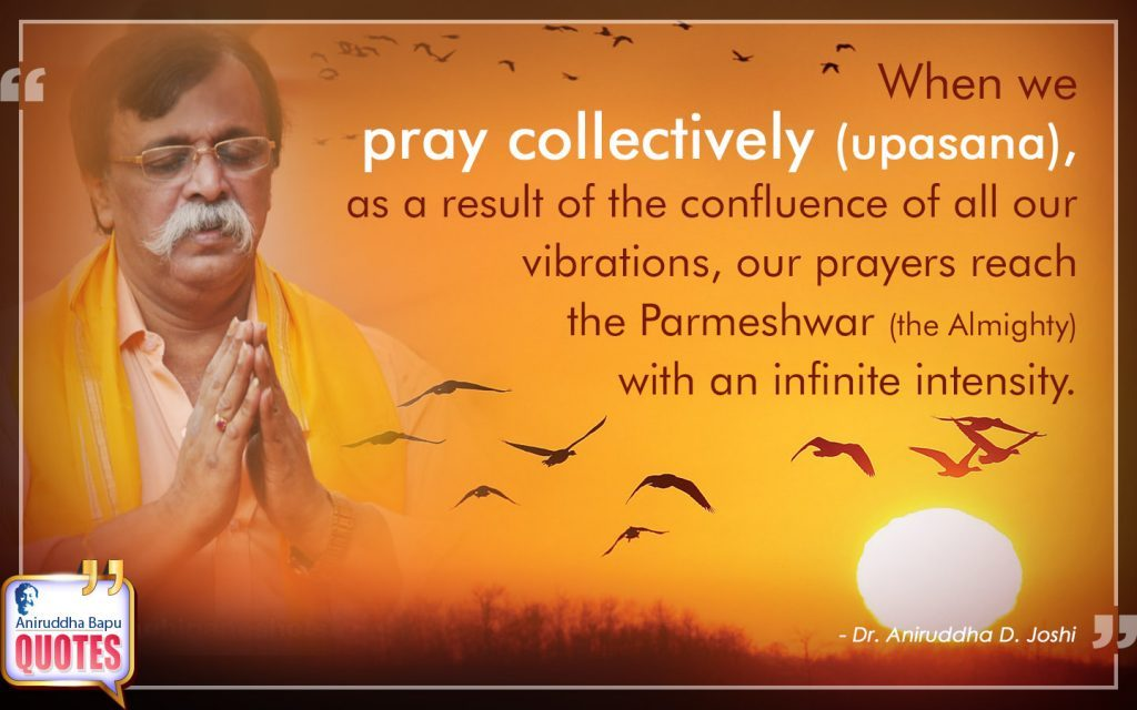 Quote by Dr. Aniruddha Joshi Aniruddha Bapu on collectively (upasana), prayers, confluence, Parmeshwar, vibrations, reach, upasana, infinite intensity in large size
