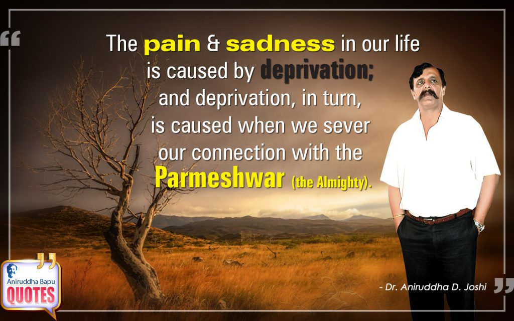 Quote by Dr. Aniruddha Joshi Aniruddha Bapu on deprivation, sadness, pain, connection, sever, life, the Almighty in photo large size