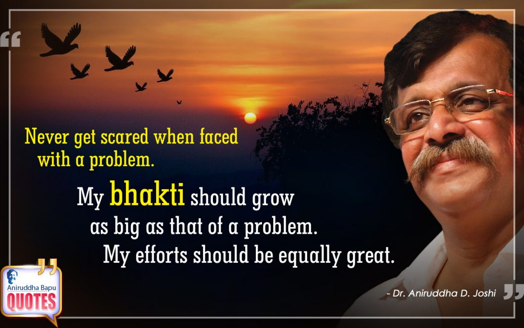 Quote by Dr. Aniruddha Joshi Aniruddha Bapu on bhakti, efforts, problem, great, scared, Life, Aniruddha Joshi in photo large size