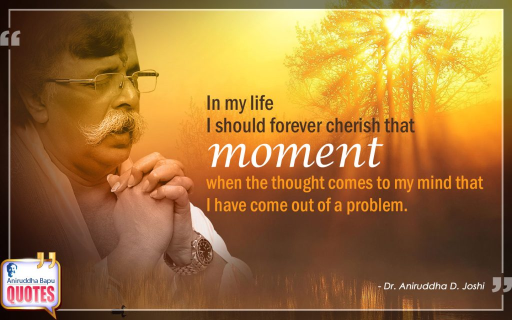 Quote by Dr. Aniruddha Joshi Aniruddha Bapu on moment, come, problem, mind, thought, life, Aniruddha Bapu quotes in photo large size